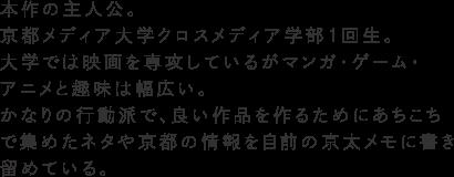 本作の主人公。京都メディア大学クロスメディア学部1回生。大学では映画を専攻しているがマンガ・ゲーム・アニメと趣味は幅広い。かなりの行動派で、良い作品を作るためにあちこちで集めたネタや京都の情報を自前の京太メモに書き留めている。