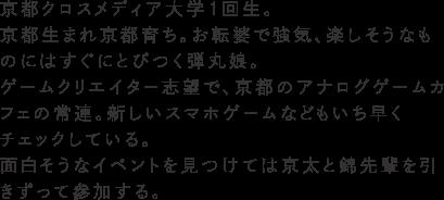 京都クロスメディア大学1回生。京都生まれ京都育ち。お転婆で強気、楽しそうなものにはすぐにとびつく弾丸娘。ゲームクリエイター志望で、京都のアナログゲームカフェの常連。新しいスマホゲームなどもいち早くチェックしている。面白そうなイベントを見つけては京太と錦先輩を引きずって参加する。