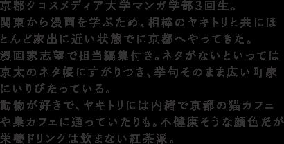 京都クロスメディア大学マンガ学部3回生。関東から漫画を学ぶため、相棒のヤキトリと共にほとんど家出に近い状態でに京都へやってきた。漫画家志望で担当編集付き。ネタがないといっては京太のネタ帳にすがりつき、挙句そのまま広い町家にいりびたっている。動物が好きで、ヤキトリには内緒で京都の猫カフェや梟カフェに通っていたりも。不健康そうな顔色だが栄養ドリンクは飲まない紅茶派。