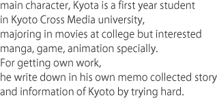 main character, Kyota is a first year student in Kyoto Cross Media university, majoring in movies at college but interested manga, game, animation specially. For getting own work, he write down in his own memo collected story and information of Kyoto by trying hard.