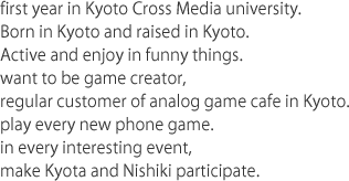 fist year in Kyoto Cross Media university. Born in Kyoto and raised in Kyoto. Active and enjoy in funny things.  want to be game creator,regular customer of analog game cafe in Kyoto. play every new phone game. in every interesting event, make Kyota and Nishiki participate.