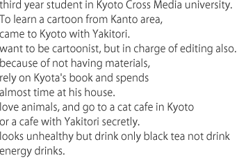 third year student in Kyoto Cross Media university.To learn a cartoon from Kanto area,  came to Kyoto with Yakitori. want to be cartoonist, but in charge of editing also. because of not having materials, rely on Kyota's book and spends almost time at his house. love animals, and go to a cat cafe in Kyoto or a cafe with Yakitori secretly. looks unhealthy but drink only black tea not drink energy drinks.