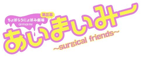 ちょぼらうにょぽみ劇場 あいまいみー 〜Surgical Friends〜